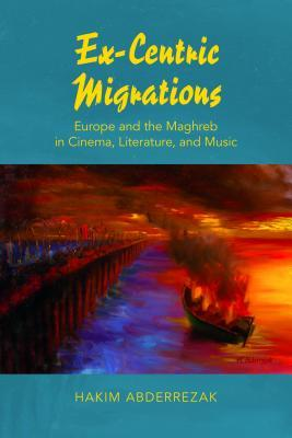 Ex-Centric Migrations: Europe and the Maghreb in Cinema, Literature, and Music  by  Hakim Abderrezak