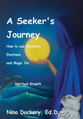 A Seekers Journey: How to Use Intuition, Emotions and Magic for Spiritual Growth  by  Nina (Janet) Dockery Ed D