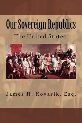 Our Sovereign Republics: The United States  by  James H Kovarik Esq