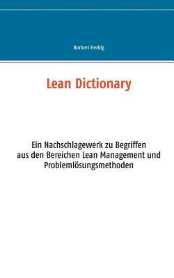 Lean Dictionary: Ein Nachschlagewerk zu Begriffen aus den Bereichen Lean Management, Lean Production, Lean Administration und Problemlösungsmethoden Norbert Herbig