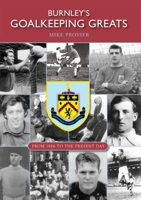 Burnleys Goalkeeping Greats: From 1886 to the Present Day Mike Prosser