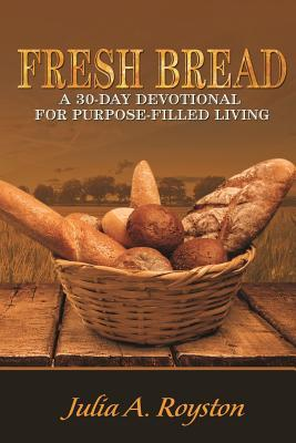 Fresh Bread: 30 Day Devotional for Purpose Filled Living  by  Julia A Royston