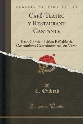 Cafe-Teatro y Restaurant Cantante: Paso Comico-Lirico Bailable de Costumbres Gastronomicas, En Verso C Oudrid