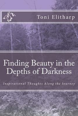 Finding Beauty in the Depths of Darkness: Inspirational Thoughts Along the Journey  by  Toni Elitharp Ph D