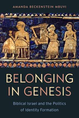 Belonging in Genesis: Biblical Israel and the Politics of Identity Formation Amanda Beckenstein Mbuvi