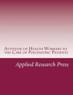 Attitude of Health Workers to the Care of Psychiatric Patients Applied Research Press
