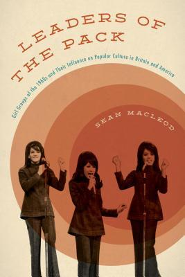 Leaders of the Pack: Girl Groups of the 1960s and Their Influence on Popular Culture in Britain and America  by  Sean MacLeod
