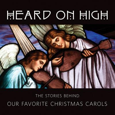 Heard on High: The Stories Behind Our Favorite Christmas Carols Sheldon Cohen