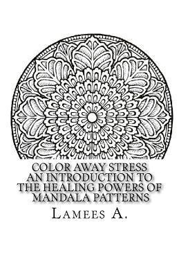 Color Away Stress: An Introduction to the Healing Powers of Mandala Patterns  by  Lamees A