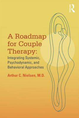 A Roadmap for Couple Therapy: Integrating Systemic, Psychodynamic, and Behavioral Approaches Arthur C Nielsen