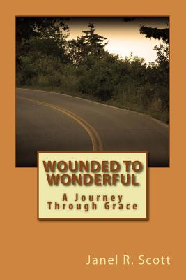 Wounded to Wonderful: A Journey Through Grace Janel R Scott