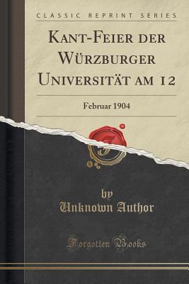Kant-Feier Der Wurzburger Universitat Am 12: Februar 1904 Forgotten Books