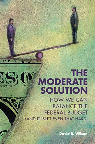 The Moderate Solution: How We Can Balance the Federal Budget  by  David B.  Wilson