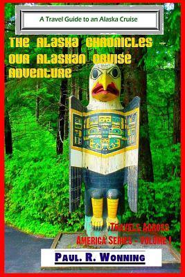 The Alaska Chronicles ? Our Alaskan Cruise Adventure: A Travel Guide to an Alaska Cruise Paul R. Wonning