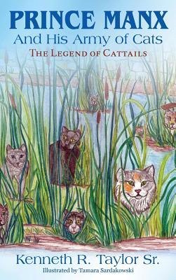 Prince Manx and His Army of Cats: The Legend of Cattails  by  Kenneth R Taylor Sr