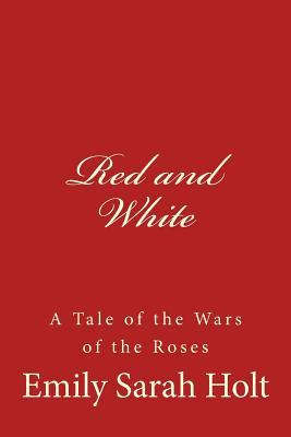 Red and White: A Tale of the Wars of the Roses Emily Sarah Holt