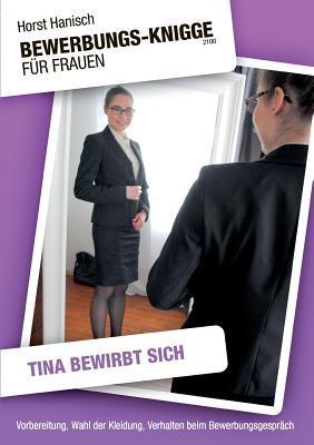 Bewerbungs-Knigge 2100 für Frauen - Tina bewirbt sich: Vorbereitung, Wahl der Kleidung, Verhalten beim Bewerbungsgespräch Horst Hanisch
