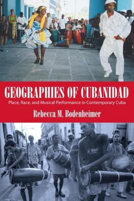 Geographies of Cubanidad: Place, Race, and Musical Performance in Contemporary Cuba  by  Rebecca M Bodenheimer