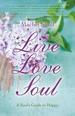 Live Love Soul: A Souls Guide to Happy Machel Shull