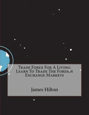 Trade Forex for a Living: Learn to Trade the Foreign Exchange Markets James M Hilton