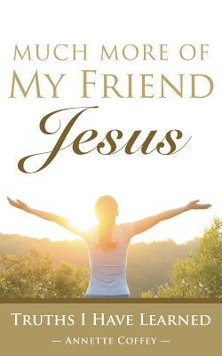 Much More of My Friend Jesus: Truths I Have Learned  by  Annette Coffey