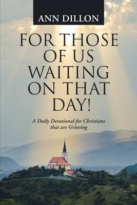 For Those of Us Waiting on That Day!: A Daily Devotional for Christians That Are Grieving  by  Ann Dillon