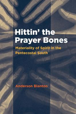 Hittin the Prayer Bones: Materiality of Spirit in the Pentecostal South  by  Anderson Blanton