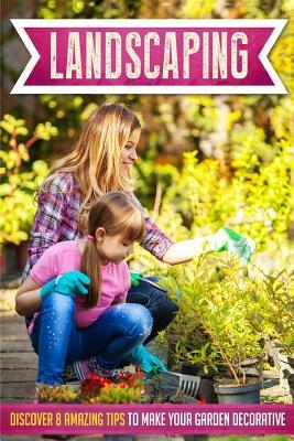 Landscaping: Discover 8 Amazing Tips to Make Your Garden Decorative Mary Clarkshire