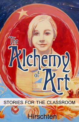 The Alchemy of Art: Stories for the Classroom  by  Addie Hirschten