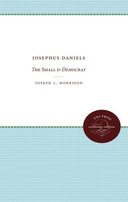 Josephus Daniels: The Small D-Democrat  by  Joseph L Morrison