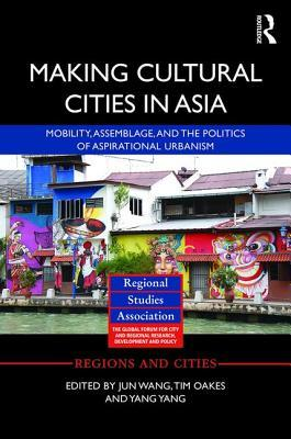 Making Cultural Cities in Asia: Mobility, Assemblage, and the Politics of Aspirational Urbanism Jun Wang