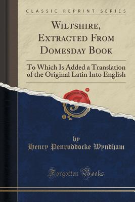 Wiltshire, Extracted from Domesday Book: To Which Is Added a Translation of the Original Latin Into English  by  Henry Penruddocke Wyndham