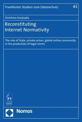 Reconstituting Internet Normativity: The Role of State, Private Actors, Global Online Community in the Production of Legal Norms Dimitrios Koukiadis