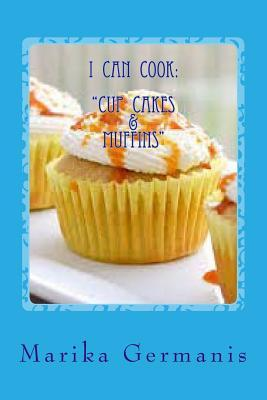 I Can Cook: Cup Cakes and Muffins Marika Germanis