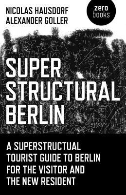 Superstructural Berlin: A Superstructural Tourist Guide to Berlin for the Visitor and the New Resident  by  Nicolas Hausdorf