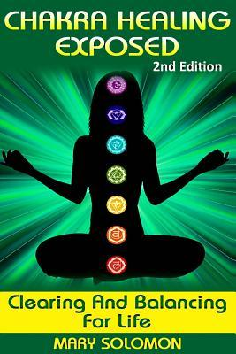 Chakra Healing Exposed: Clearing and Balancing for Life  by  Mary Solomon