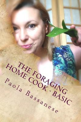 The Foraging Home Cook - Basic  by  Paola Bassanese Bassanese