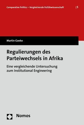 Regulierungen Des Parteiwechsels in Afrika: Eine Vergleichende Untersuchung Zum Institutional Engineering Martin Goeke