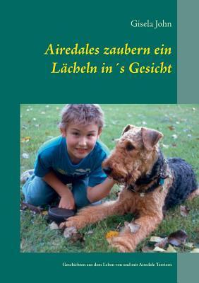 Airedales zaubern ein Lächeln in´s Gesicht: Geschichten aus dem Leben von und mit Airedale Terriern  by  Gisela John