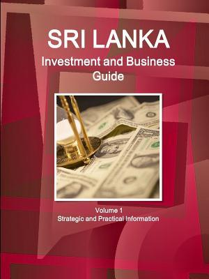 Sri Lanka Investment and Business Guide Volume 1 Strategic and Practical Information  by  Inc Ibp