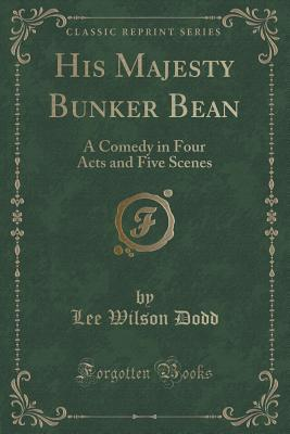 His Majesty Bunker Bean: A Comedy in Four Acts and Five Scenes  by  Lee Wilson Dodd