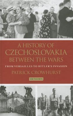 A History of Czechoslovakia between the Wars: From Versailles to Hitlers Invasion  by  Patrick Crowhurst