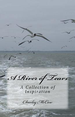 A River of Tears: A Collection of Inspiration  by  Charley McCaw