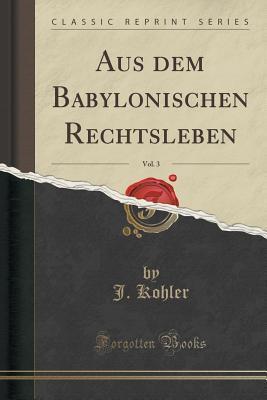 Aus Dem Babylonischen Rechtsleben, Vol. 3 J Kohler