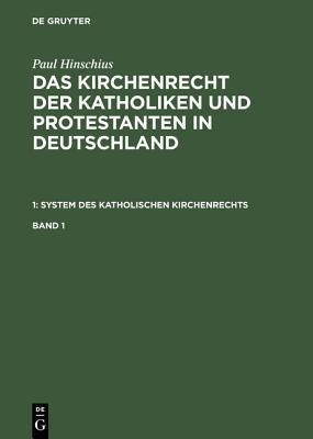 Paul Hinschius: Das Kirchenrecht Der Katholiken Und Protestanten in Deutschland. 1: System Des Katholischen Kirchenrechts. Band 1 Paul Hinschius