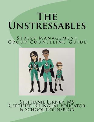 The Unstressables: Stress Management Group Counseling Guide Stephanie M Lerner MS