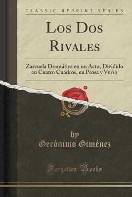 Los DOS Rivales: Zarzuela Dramatica En Un Acto, Dividido En Cuatro Cuadros, En Prosa y Verso  by  Geronimo Gimenez