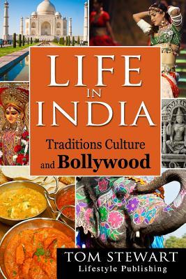 Life in India: Traditions Culture and Bollywood Tom Stewart