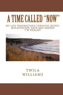 A Time Called Now: My Life Traumatized Through Incest, Molestation, Rape and Herpes Im Healed Twila Williams