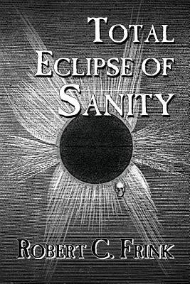 Total Eclipse of Sanity  by  Robert C Frink